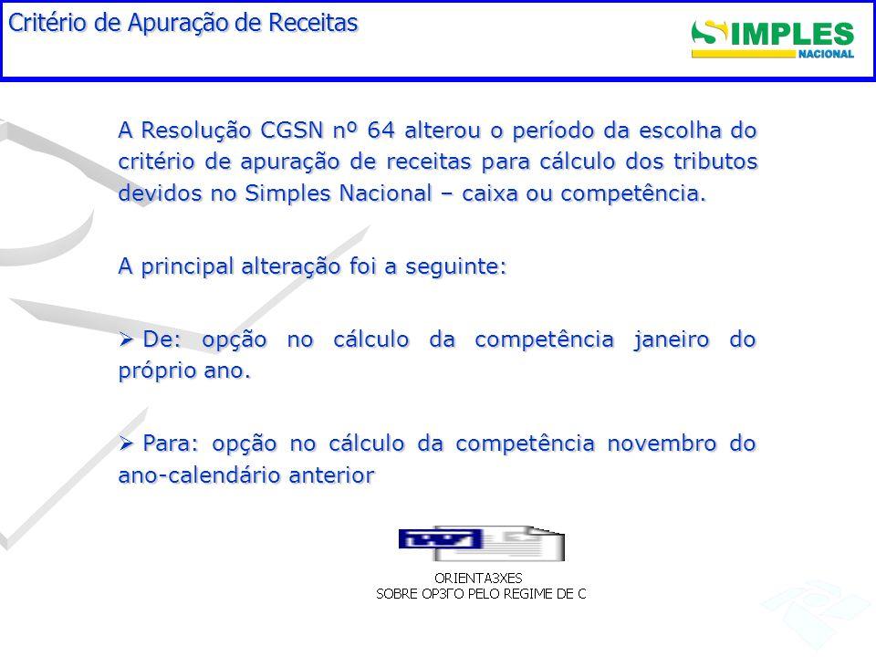 Critério de Apuração de Receitas A Resolução CGSN nº 64 alterou o período da escolha do critério de apuração de receitas para cálculo dos tributos dev