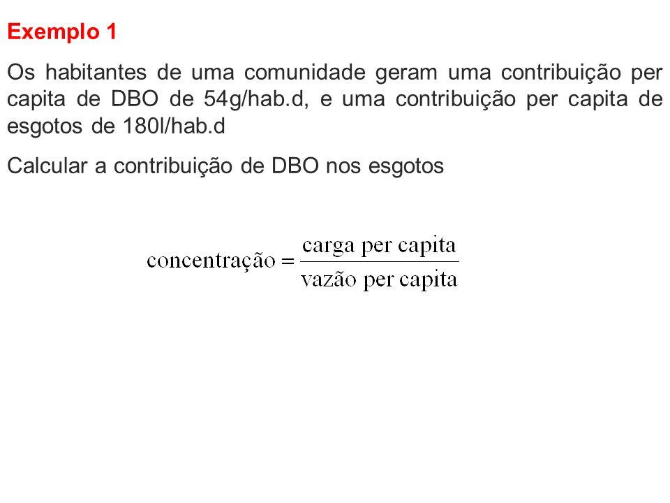 Exemplo 1 Os habitantes de uma comunidade geram uma contribuição per capita de DBO de 54g/hab.d, e uma contribuição per capita de esgotos de 180l/hab.
