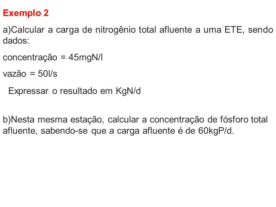 Exemplo 2 a)Calcular a carga de nitrogênio total afluente a uma ETE, sendo dados: concentração = 45mgN/l vazão = 50l/s b)Nesta mesma estação, calcular