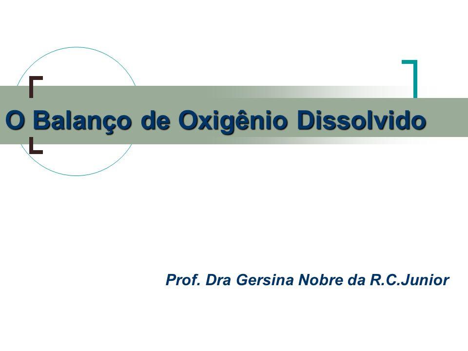 Prof. Dra Gersina Nobre da R.C.Junior O Balanço de Oxigênio Dissolvido