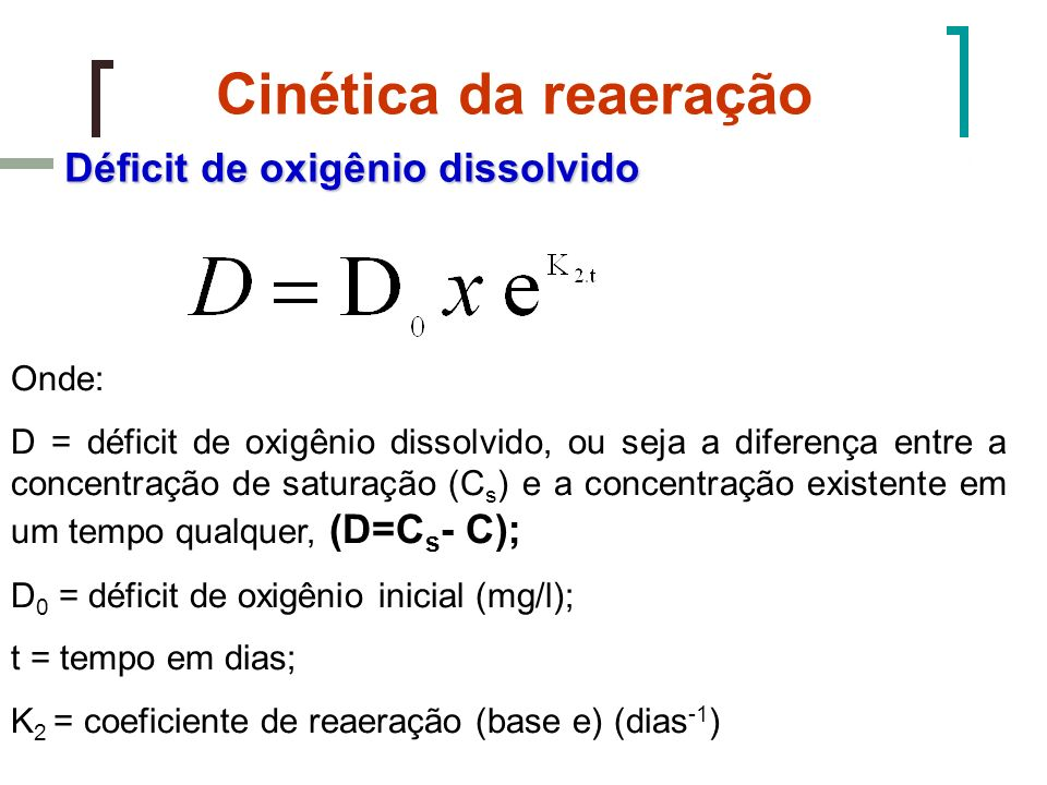 Cinética da reaeração Déficit de oxigênio dissolvido Onde: D = déficit de oxigênio dissolvido, ou seja a diferença entre a concentração de saturação (
