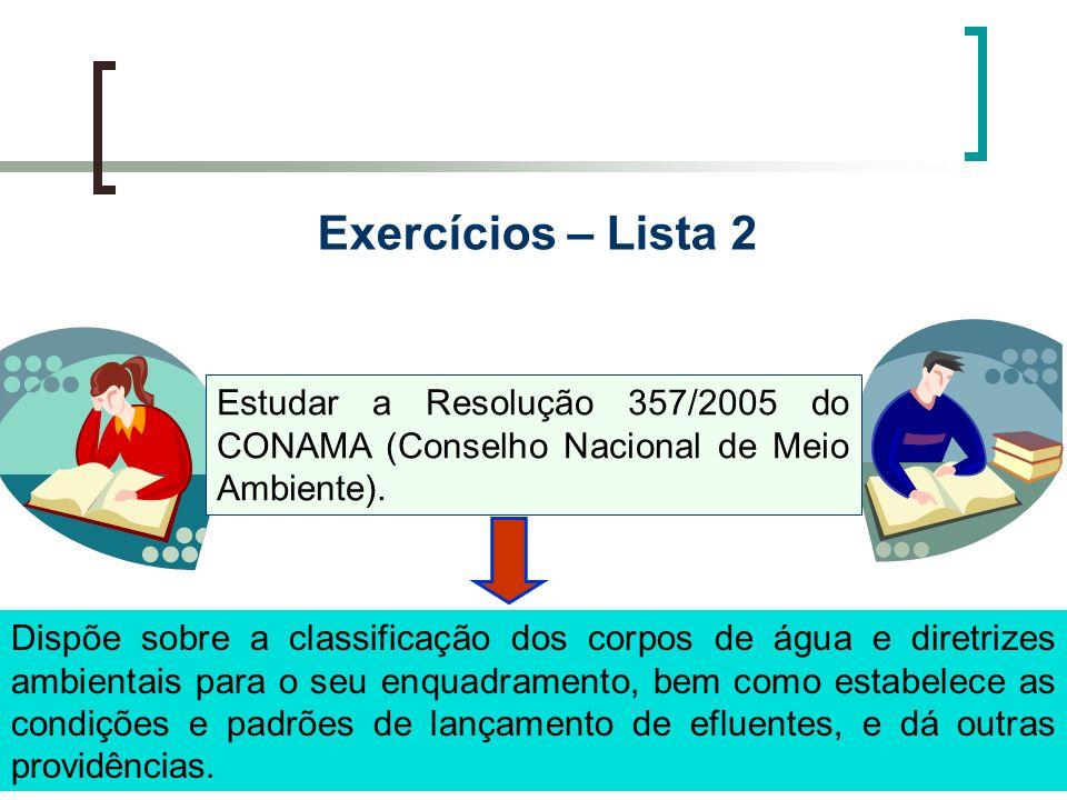 Exercícios – Lista 2 Estudar a Resolução 357/2005 do CONAMA (Conselho Nacional de Meio Ambiente). Dispõe sobre a classificação dos corpos de água e di