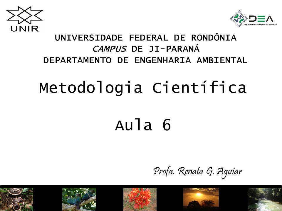 1 Metodologia Científica Aula 6 UNIVERSIDADE FEDERAL DE RONDÔNIA CAMPUS DE JI-PARANÁ DEPARTAMENTO DE ENGENHARIA AMBIENTAL Profa. Renata G. Aguiar