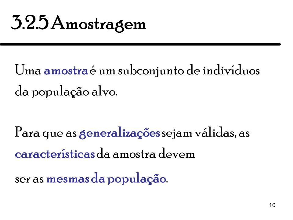 10 3.2.5 Amostragem Uma amostra é um subconjunto de indivíduos da população alvo. Para que as generalizações sejam válidas, as características da amos
