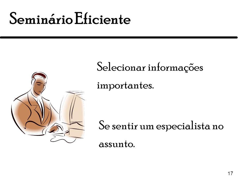 17 Seminário Eficiente Se sentir um especialista no assunto. Selecionar informações importantes.