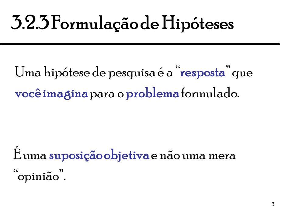 3 Uma hipótese de pesquisa é a resposta que você imagina para o problema formulado. 3.2.3 Formulação de Hipóteses É uma suposição objetiva e não uma m