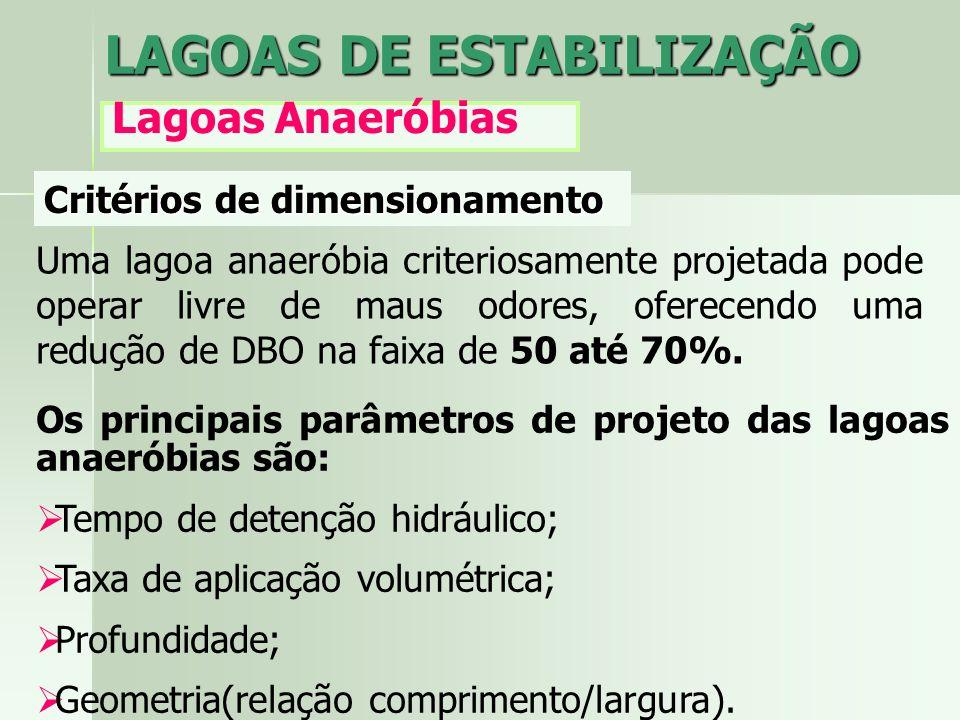 LAGOAS DE ESTABILIZAÇÃO Lagoas Anaeróbias Critérios de dimensionamento Uma lagoa anaeróbia criteriosamente projetada pode operar livre de maus odores,