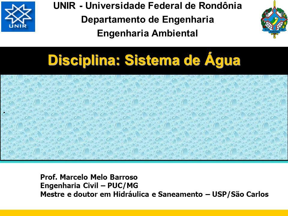 Disciplina: Sistema de Água UNIR - Universidade Federal de Rondônia Departamento de Engenharia Engenharia Ambiental Prof. Marcelo Melo Barroso Engenha