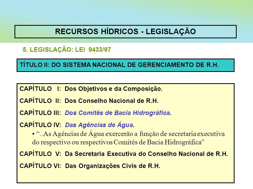 RECURSOS HÍDRICOS - LEGISLAÇÃO 5. LEGISLAÇÃO: LEI 9433/97 CAPÍTULO I: Dos Objetivos e da Composição. CAPÍTULO II: Dos Conselho Nacional de R.H. CAPÍTU