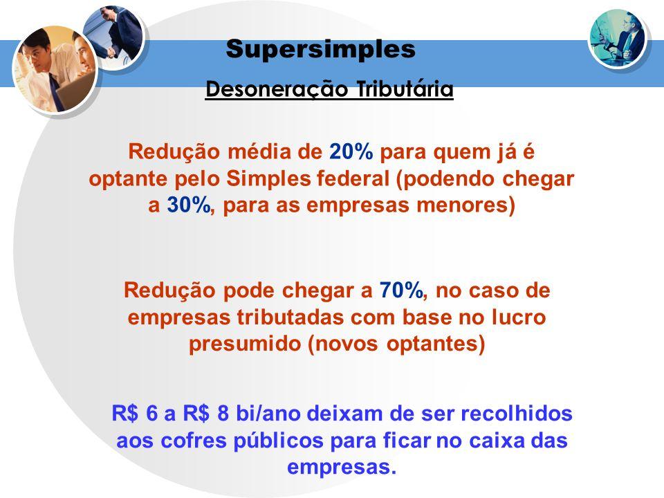 Supersimples Desoneração Tributária Redução média de 20% para quem já é optante pelo Simples federal (podendo chegar a 30%, para as empresas menores)
