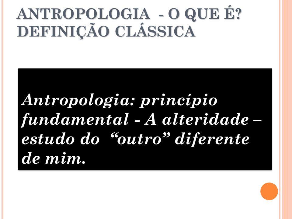 ANTROPOLOGIA - O QUE É? DEFINIÇÃO CLÁSSICA Antropologia: princípio fundamental - A alteridade – estudo do outro diferente de mim.