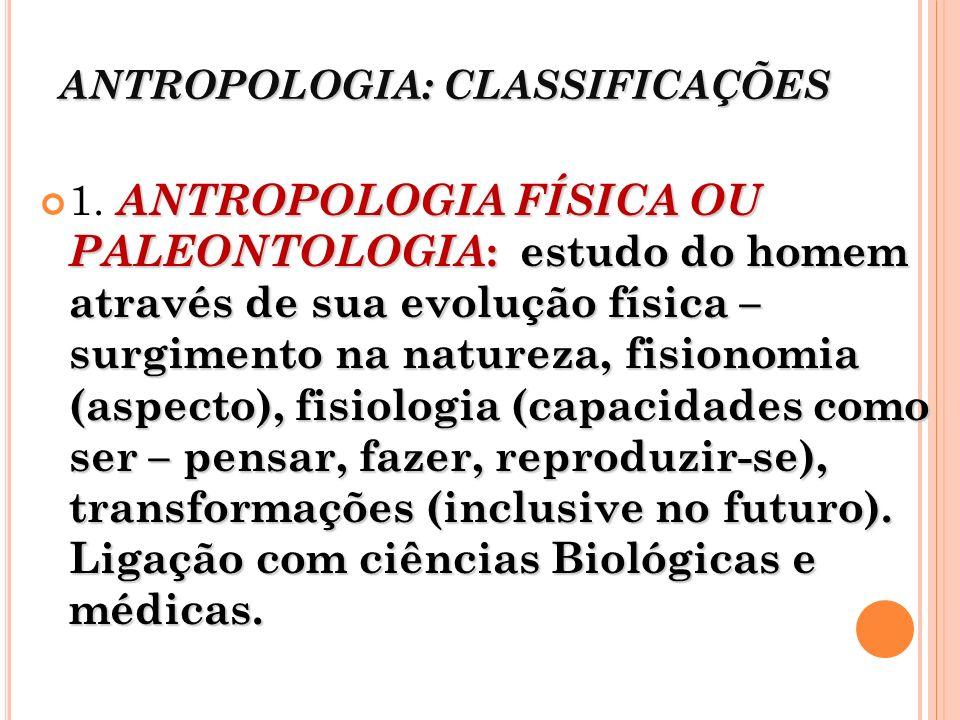 ANTROPOLOGIA: CLASSIFICAÇÕES ANTROPOLOGIA FÍSICA OU PALEONTOLOGIA : estudo do homem através de sua evolução física – surgimento na natureza, fisionomi