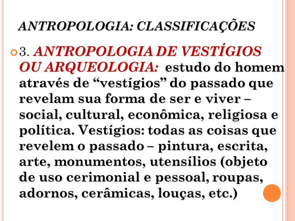 ANTROPOLOGIA: CLASSIFICAÇÕES ANTROPOLOGIA DE VESTÍGIOS OU ARQUEOLOGIA: estudo do homem através de vestígios do passado que revelam sua forma de ser e