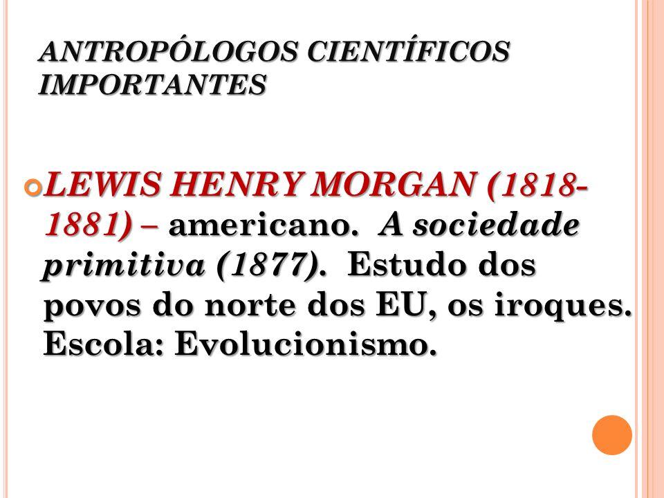 ANTROPÓLOGOS CIENTÍFICOS IMPORTANTES LEWIS HENRY MORGAN (1818- 1881) – americano. A sociedade primitiva (1877). Estudo dos povos do norte dos EU, os i
