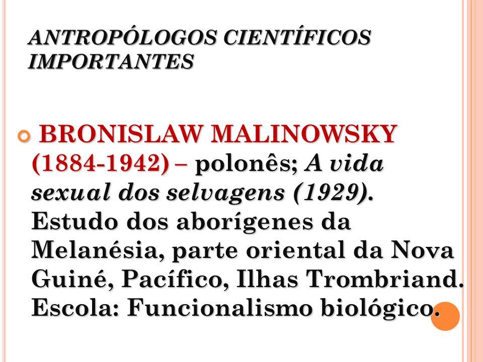ANTROPÓLOGOS CIENTÍFICOS IMPORTANTES BRONISLAW MALINOWSKY (1884-1942) – polonês; A vida sexual dos selvagens (1929). Estudo dos aborígenes da Melanési