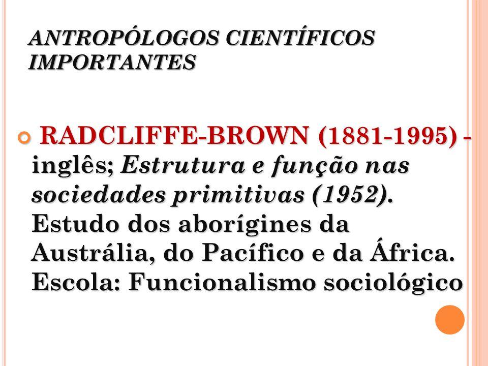 ANTROPÓLOGOS CIENTÍFICOS IMPORTANTES RADCLIFFE-BROWN (1881-1995) - inglês; Estrutura e função nas sociedades primitivas (1952). Estudo dos aborígines