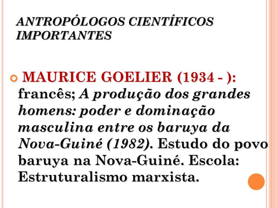 ANTROPÓLOGOS CIENTÍFICOS IMPORTANTES MAURICE GOELIER (1934 - ): francês; A produção dos grandes homens: poder e dominação masculina entre os baruya da
