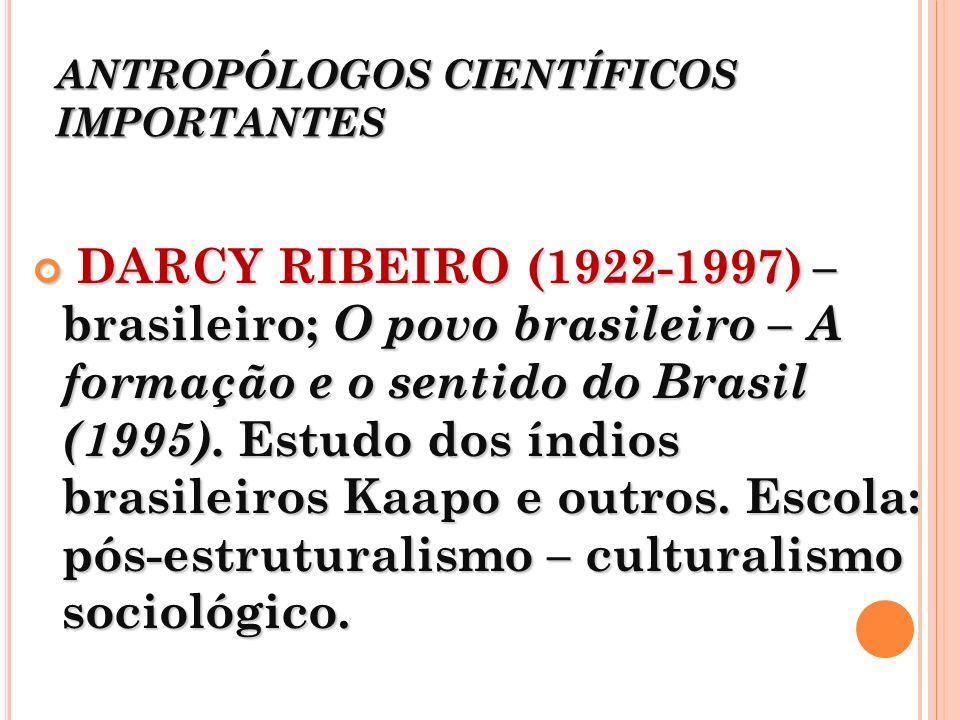 ANTROPÓLOGOS CIENTÍFICOS IMPORTANTES DARCY RIBEIRO (1922-1997) – brasileiro; O povo brasileiro – A formação e o sentido do Brasil (1995). Estudo dos í
