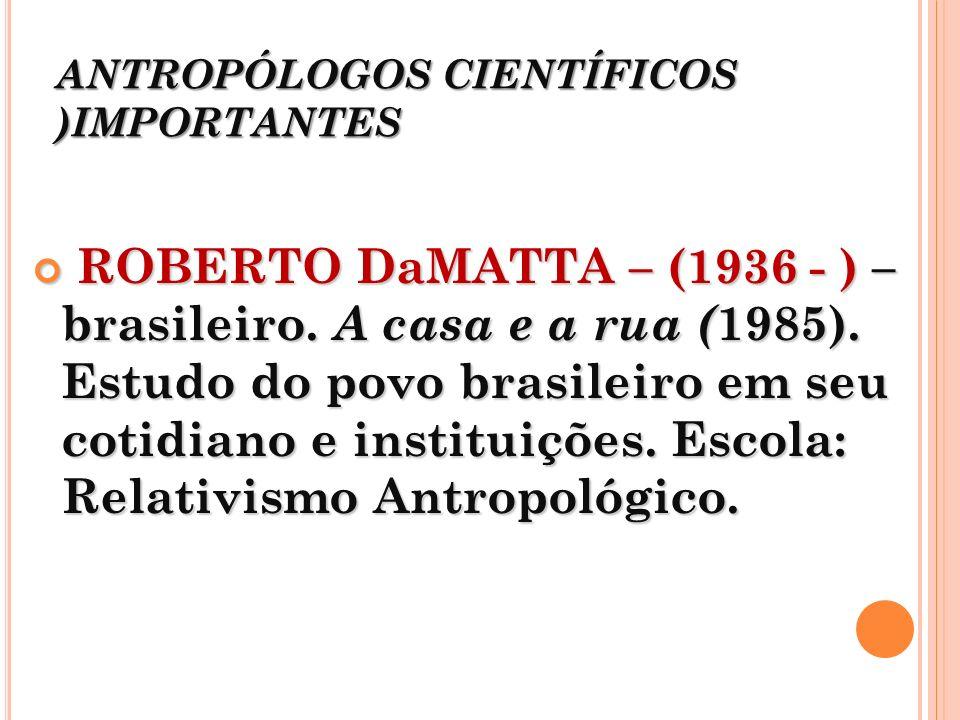 ANTROPÓLOGOS CIENTÍFICOS )IMPORTANTES ROBERTO DaMATTA – (1936 - ) – brasileiro. A casa e a rua ( 1985). Estudo do povo brasileiro em seu cotidiano e i