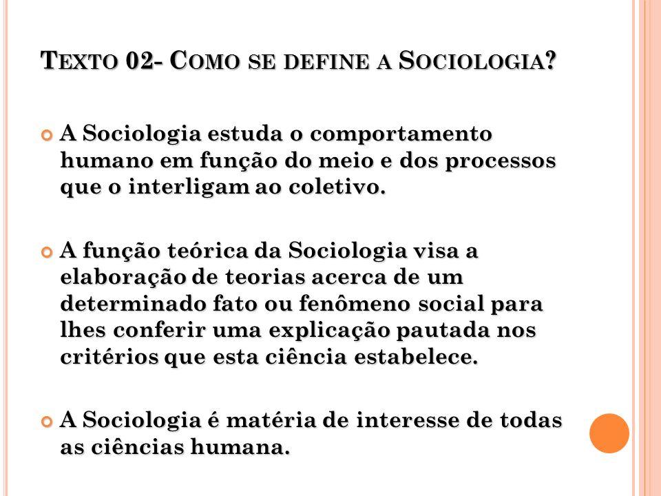 T EXTO 02- C OMO SE DEFINE A S OCIOLOGIA ? A Sociologia estuda o comportamento humano em função do meio e dos processos que o interligam ao coletivo.