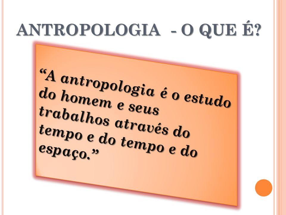 ANTROPOLOGIA - O QUE É?