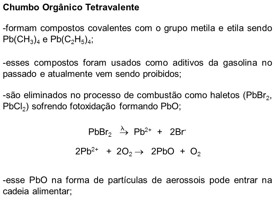 Chumbo Orgânico Tetravalente -formam compostos covalentes com o grupo metila e etila sendo Pb(CH 3 ) 4 e Pb(C 2 H 5 ) 4 ; -esses compostos foram usado