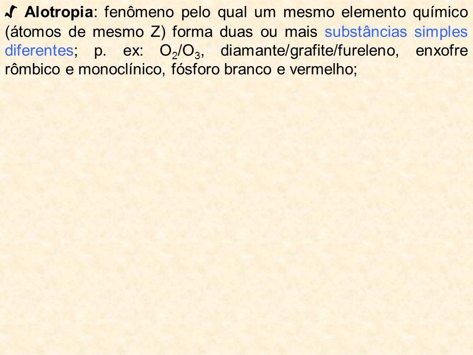 Alotropia: fenômeno pelo qual um mesmo elemento químico (átomos de mesmo Z) forma duas ou mais substâncias simples diferentes; p. ex: O 2 /O 3, diaman
