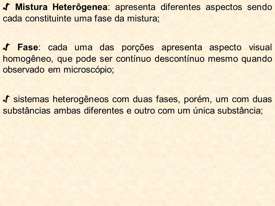 Mistura Heterôgenea: apresenta diferentes aspectos sendo cada constituinte uma fase da mistura; Fase: cada uma das porções apresenta aspecto visual ho