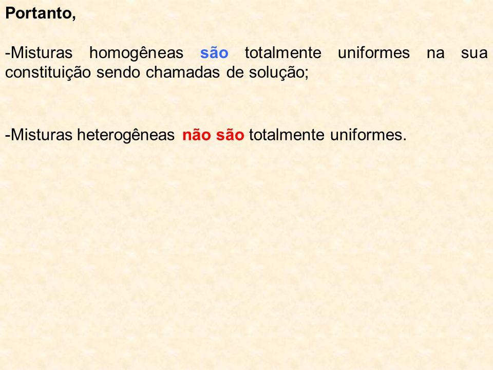 Portanto, -Misturas homogêneas são totalmente uniformes na sua constituição sendo chamadas de solução; -Misturas heterogêneas não são totalmente unifo