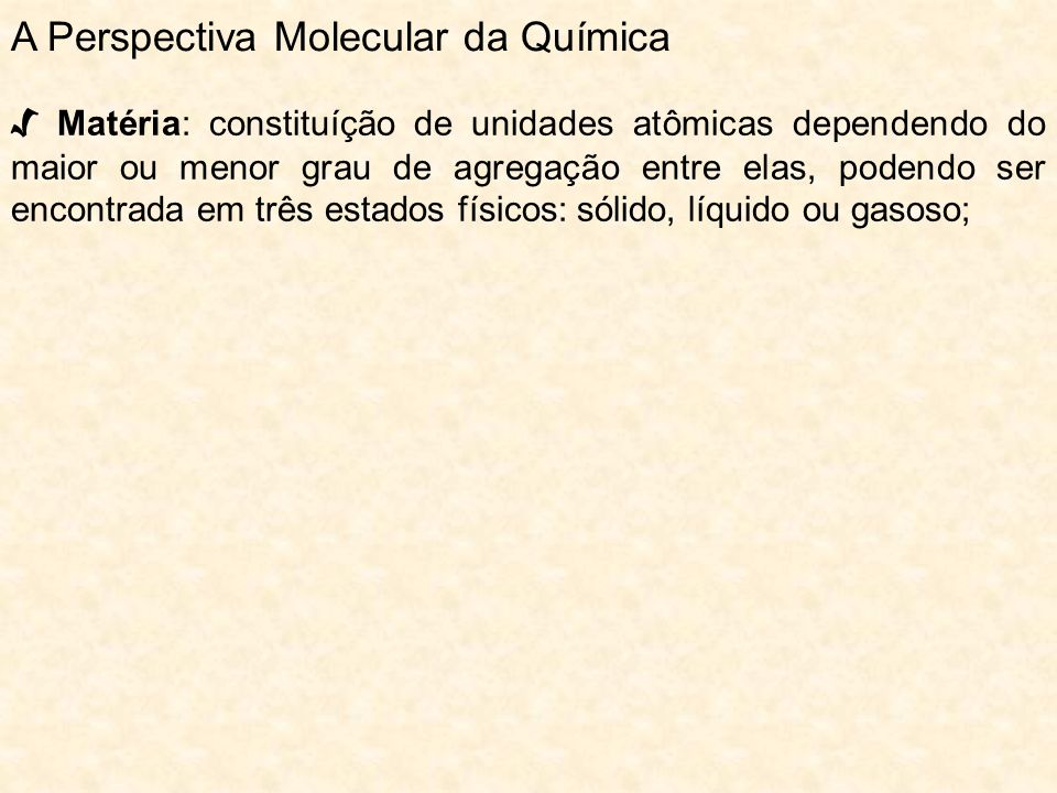 A Perspectiva Molecular da Química Matéria: constituíção de unidades atômicas dependendo do maior ou menor grau de agregação entre elas, podendo ser e