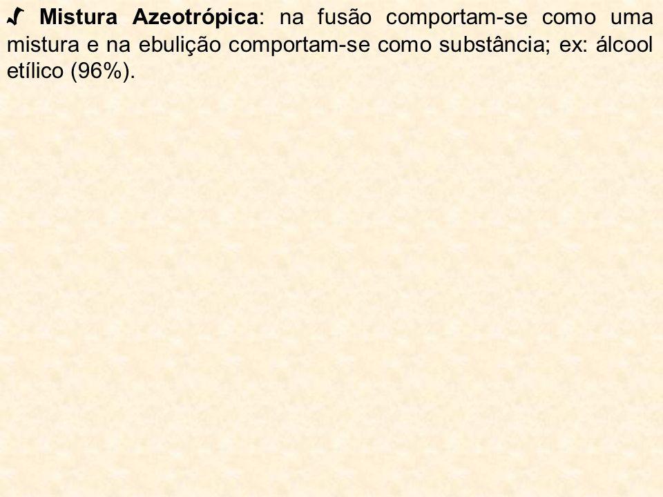 Mistura Azeotrópica: na fusão comportam-se como uma mistura e na ebulição comportam-se como substância; ex: álcool etílico (96%).