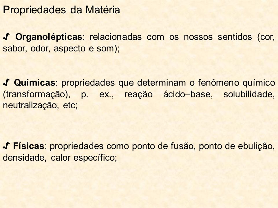 Propriedades da Matéria Organolépticas: relacionadas com os nossos sentidos (cor, sabor, odor, aspecto e som); Químicas: propriedades que determinam o