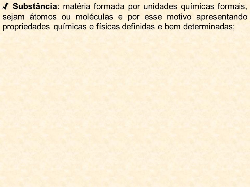 Substância: matéria formada por unidades químicas formais, sejam átomos ou moléculas e por esse motivo apresentando propriedades químicas e físicas de