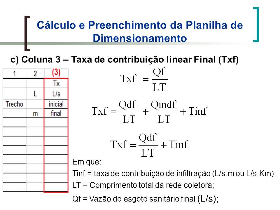 Cálculo e Preenchimento da Planilha de Dimensionamento c) Coluna 3 – Taxa de contribuição linear Final (Txf) Em que: Tinf = taxa de contribuição de infiltração (L/s.m ou L/s.Km); LT = Comprimento total da rede coletora; Qf = Vazão do esgoto sanitário final (L/s);