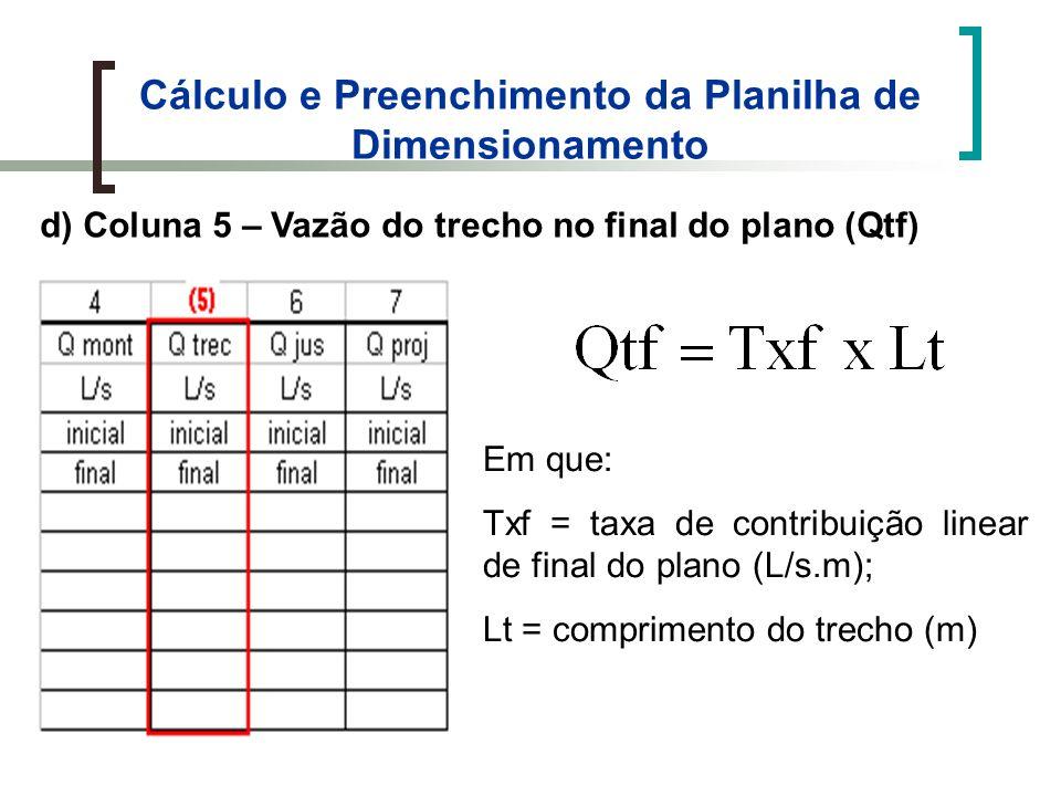 Cálculo e Preenchimento da Planilha de Dimensionamento d) Coluna 5 – Vazão do trecho no final do plano (Qtf) Em que: Txf = taxa de contribuição linear de final do plano (L/s.m); Lt = comprimento do trecho (m)