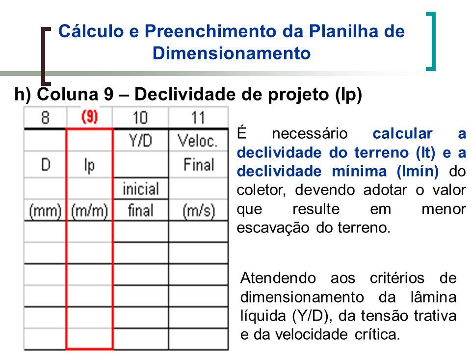 Cálculo e Preenchimento da Planilha de Dimensionamento h) Coluna 9 – Declividade de projeto (Ip) É necessário calcular a declividade do terreno (It) e a declividade mínima (Imín) do coletor, devendo adotar o valor que resulte em menor escavação do terreno.