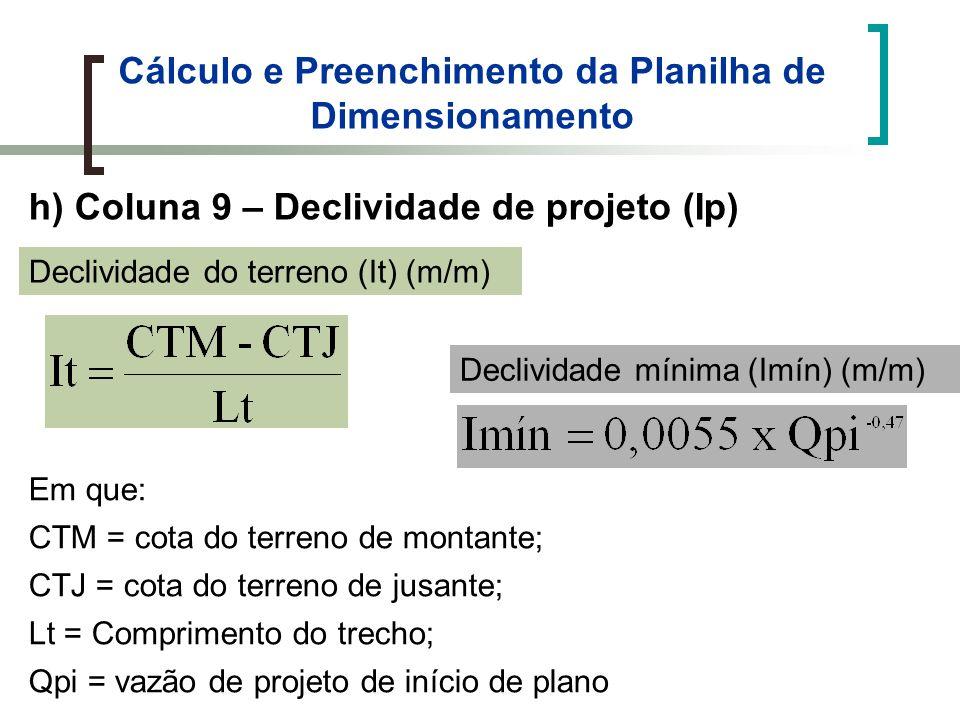 Cálculo e Preenchimento da Planilha de Dimensionamento h) Coluna 9 – Declividade de projeto (Ip) Declividade do terreno (It) (m/m) Declividade mínima (Imín) (m/m) Em que: CTM = cota do terreno de montante; CTJ = cota do terreno de jusante; Lt = Comprimento do trecho; Qpi = vazão de projeto de início de plano
