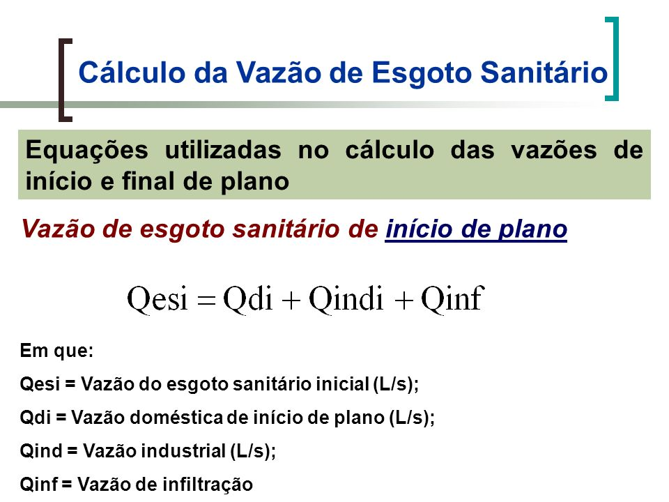 Cálculo da Vazão de Esgoto Sanitário Vazão de esgoto sanitário de início de plano Em que: Qesi = Vazão do esgoto sanitário inicial (L/s); Qi = Vazão de esgoto sanitário inicial (L/s) Pi = População de início de plano ( hab); qi = Per capita inicial (L/hab.dia); K 2 = Coeficiente de máxima vazão horária; C = Coeficiente de retorno; Tinf = Taxa de infiltração (L/s.Km);