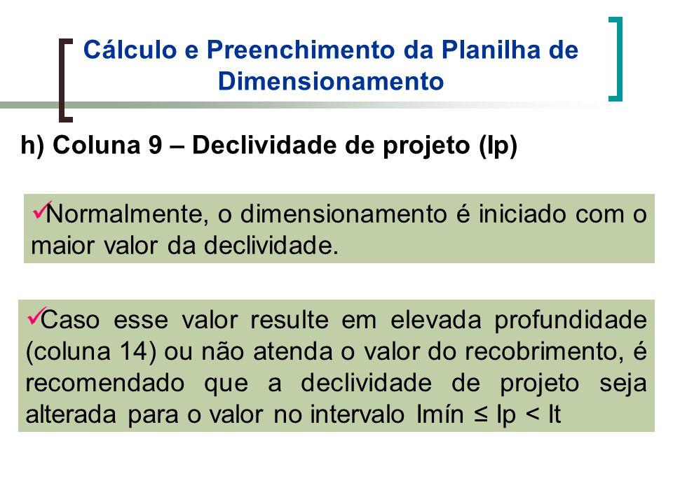 Cálculo e Preenchimento da Planilha de Dimensionamento h) Coluna 9 – Declividade de projeto (Ip) Normalmente, o dimensionamento é iniciado com o maior valor da declividade.