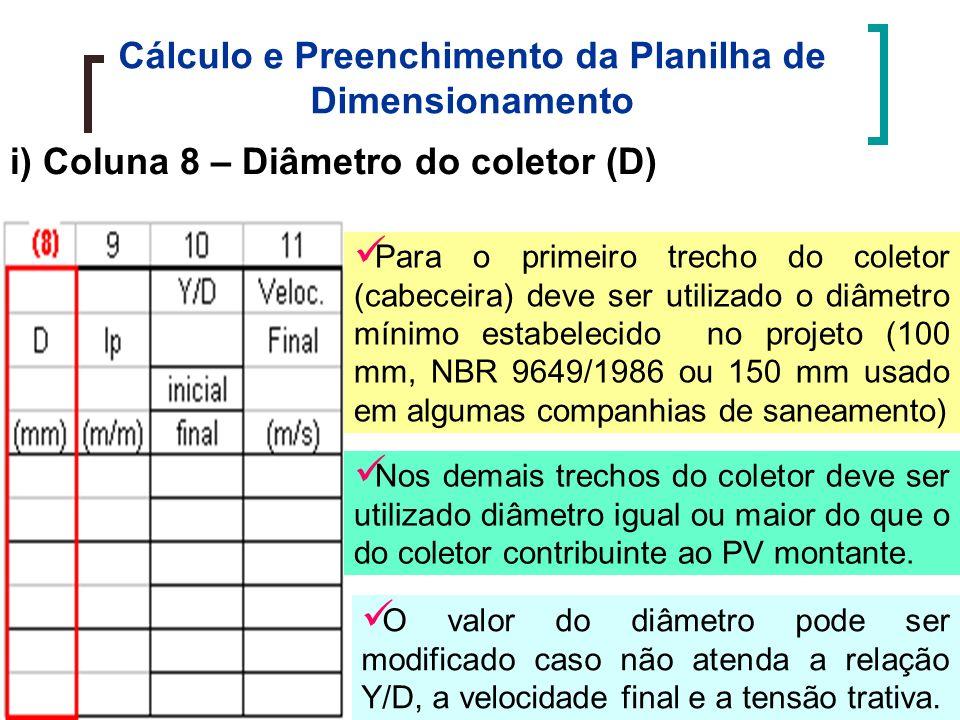 Cálculo e Preenchimento da Planilha de Dimensionamento i) Coluna 8 – Diâmetro do coletor (D) Para o primeiro trecho do coletor (cabeceira) deve ser utilizado o diâmetro mínimo estabelecido no projeto (100 mm, NBR 9649/1986 ou 150 mm usado em algumas companhias de saneamento) Nos demais trechos do coletor deve ser utilizado diâmetro igual ou maior do que o do coletor contribuinte ao PV montante.
