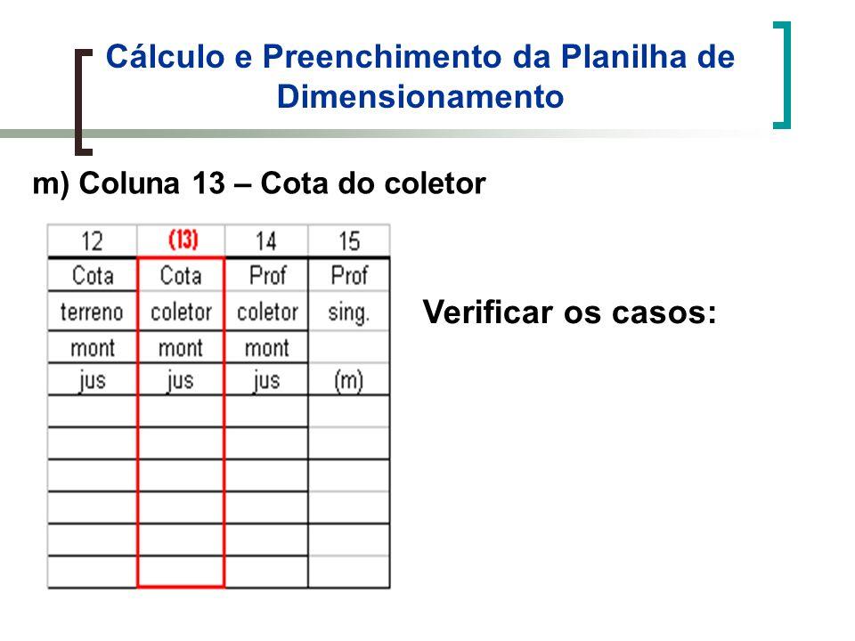 Cálculo e Preenchimento da Planilha de Dimensionamento m) Coluna 13 – Cota do coletor Verificar os casos: