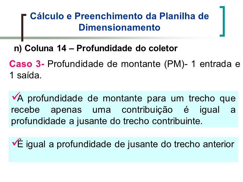 Cálculo e Preenchimento da Planilha de Dimensionamento n) Coluna 14 – Profundidade do coletor Caso 3- Profundidade de montante (PM)- 1 entrada e 1 saída.