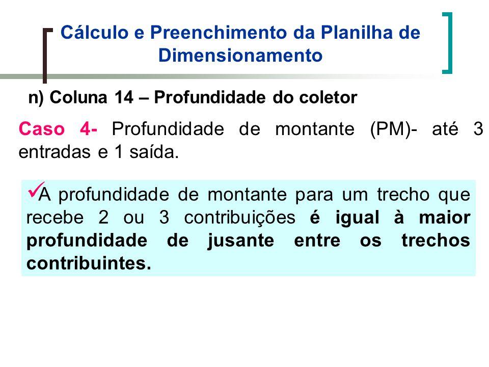Cálculo e Preenchimento da Planilha de Dimensionamento n) Coluna 14 – Profundidade do coletor Caso 4- Profundidade de montante (PM)- até 3 entradas e 1 saída.
