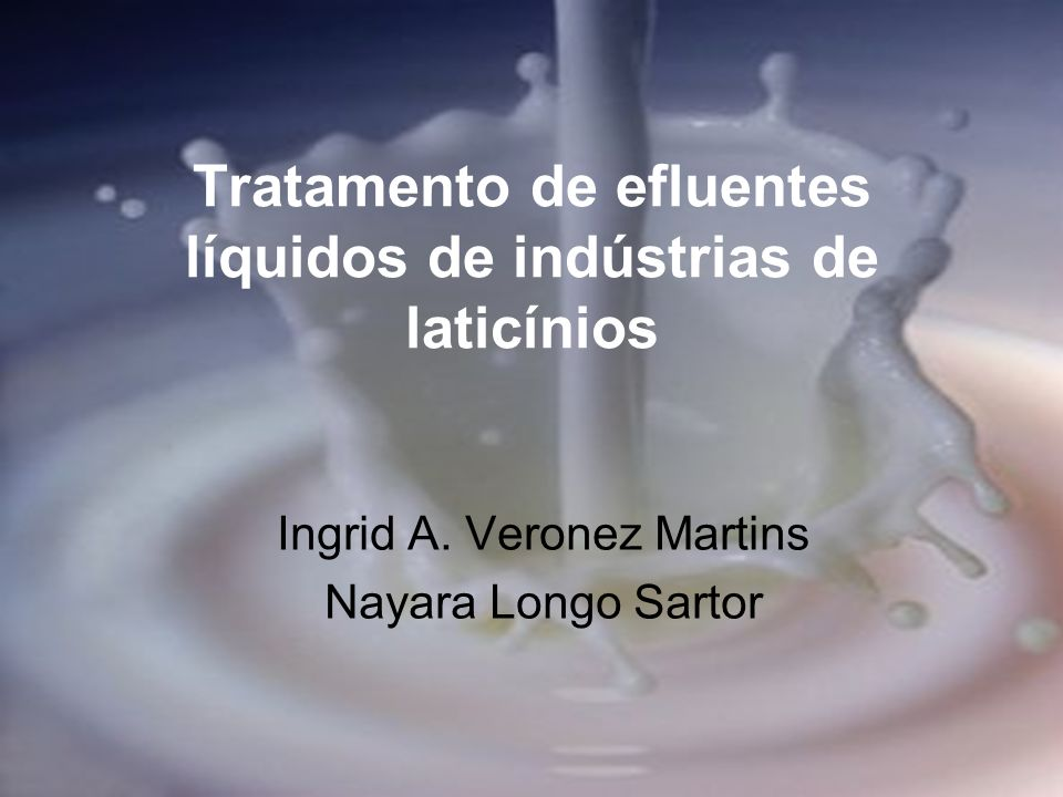Tratamento de efluentes líquidos de indústrias de laticínios Ingrid A. Veronez Martins Nayara Longo Sartor