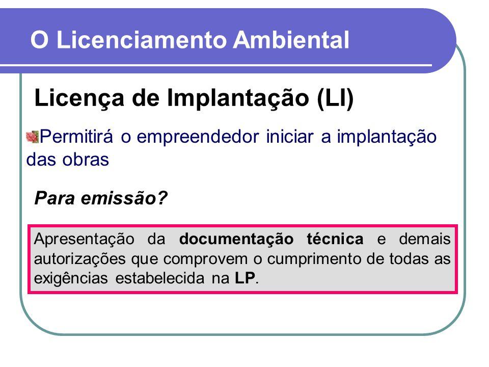 Licença de Implantação (LI) O Licenciamento Ambiental Permitirá o empreendedor iniciar a implantação das obras Para emissão? Apresentação da documenta