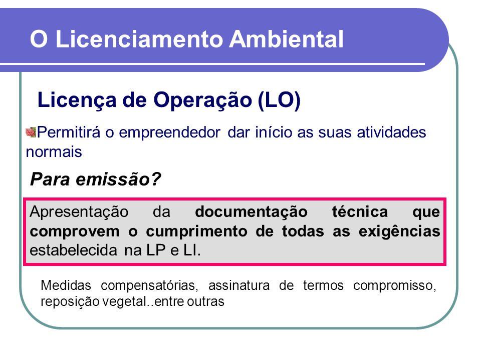 Licença de Operação (LO) O Licenciamento Ambiental Permitirá o empreendedor dar início as suas atividades normais Apresentação da documentação técnica