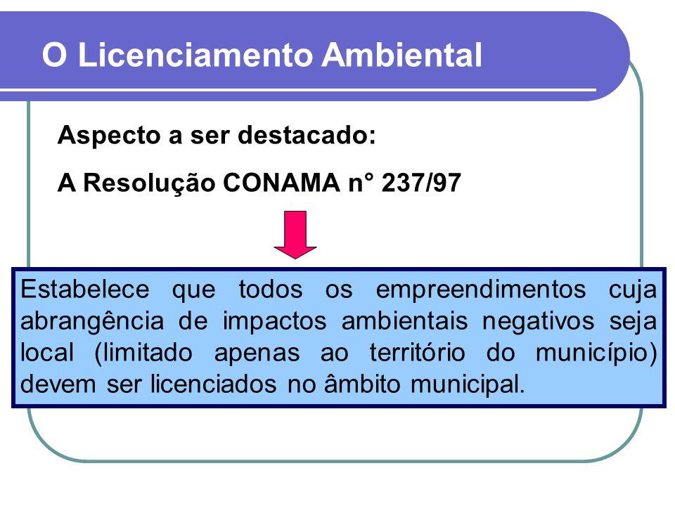 O Licenciamento Ambiental Aspecto a ser destacado: A Resolução CONAMA n° 237/97 Estabelece que todos os empreendimentos cuja abrangência de impactos a