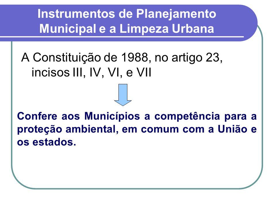 Instrumentos de Planejamento Municipal e a Limpeza Urbana A Constituição de 1988, no artigo 23, incisos III, IV, VI, e VII Confere aos Municípios a co