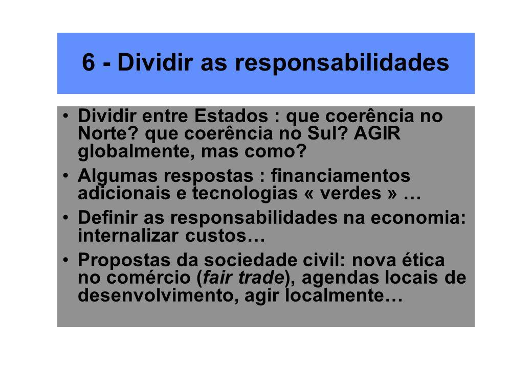 6 - Dividir as responsabilidades Dividir entre Estados : que coerência no Norte? que coerência no Sul? AGIR globalmente, mas como? Algumas respostas :