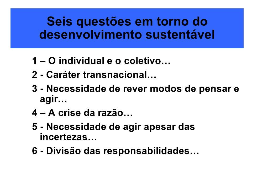 Seis questões em torno do desenvolvimento sustentável 1 – O individual e o coletivo… 2 - Caráter transnacional… 3 - Necessidade de rever modos de pens